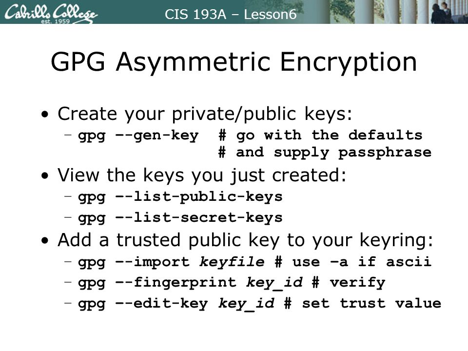 CIS 193A – Lesson6 GPG Asymmetric Encryption Create your private/public keys: –gpg –-gen-key # go with the defaults # and supply passphrase View the k