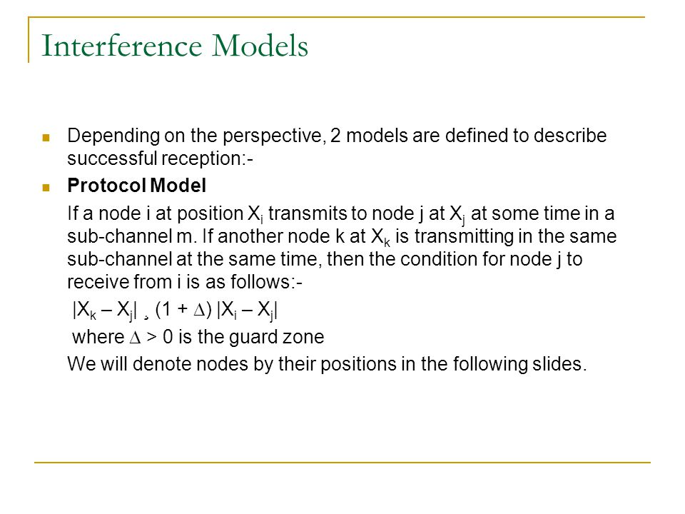 Interference Models Depending on the perspective, 2 models are defined to describe successful reception:- Protocol Model If a node i at position X i transmits to node j at X j at some time in a sub-channel m.