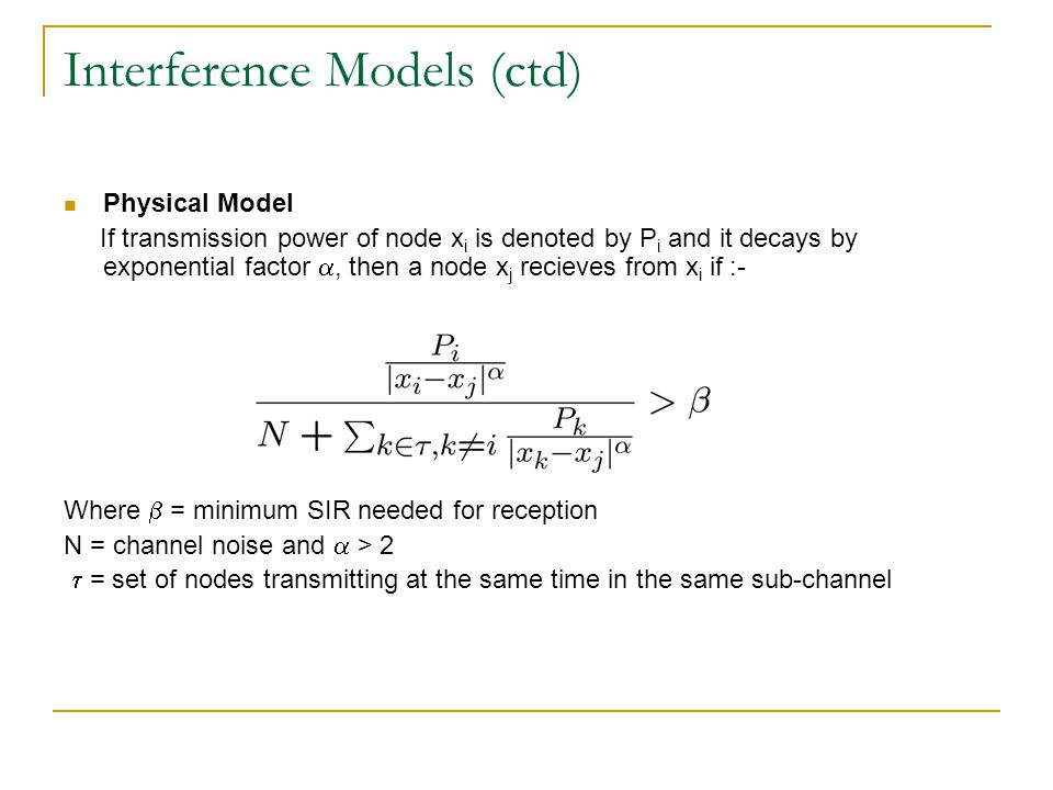 Interference Models (ctd) Physical Model If transmission power of node x i is denoted by P i and it decays by exponential factor , then a node x j recieves from x i if :- Where  = minimum SIR needed for reception N = channel noise and  > 2  = set of nodes transmitting at the same time in the same sub-channel