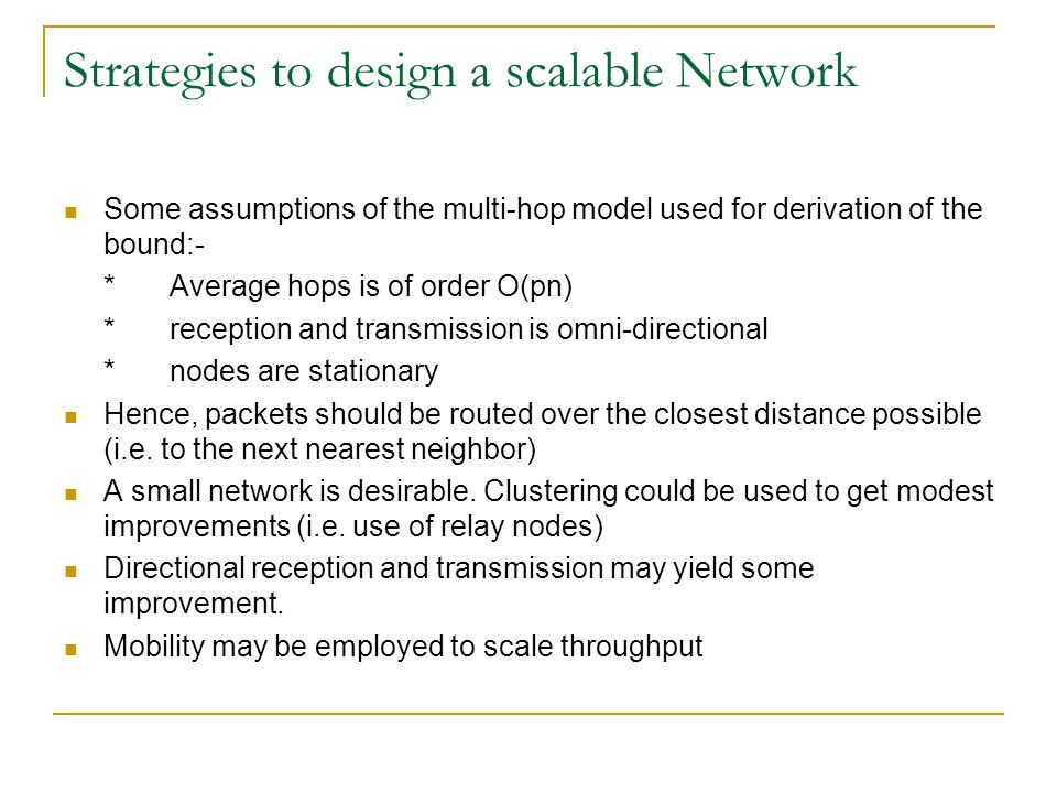 Strategies to design a scalable Network Some assumptions of the multi-hop model used for derivation of the bound:- *Average hops is of order O(pn) *reception and transmission is omni-directional *nodes are stationary Hence, packets should be routed over the closest distance possible (i.e.