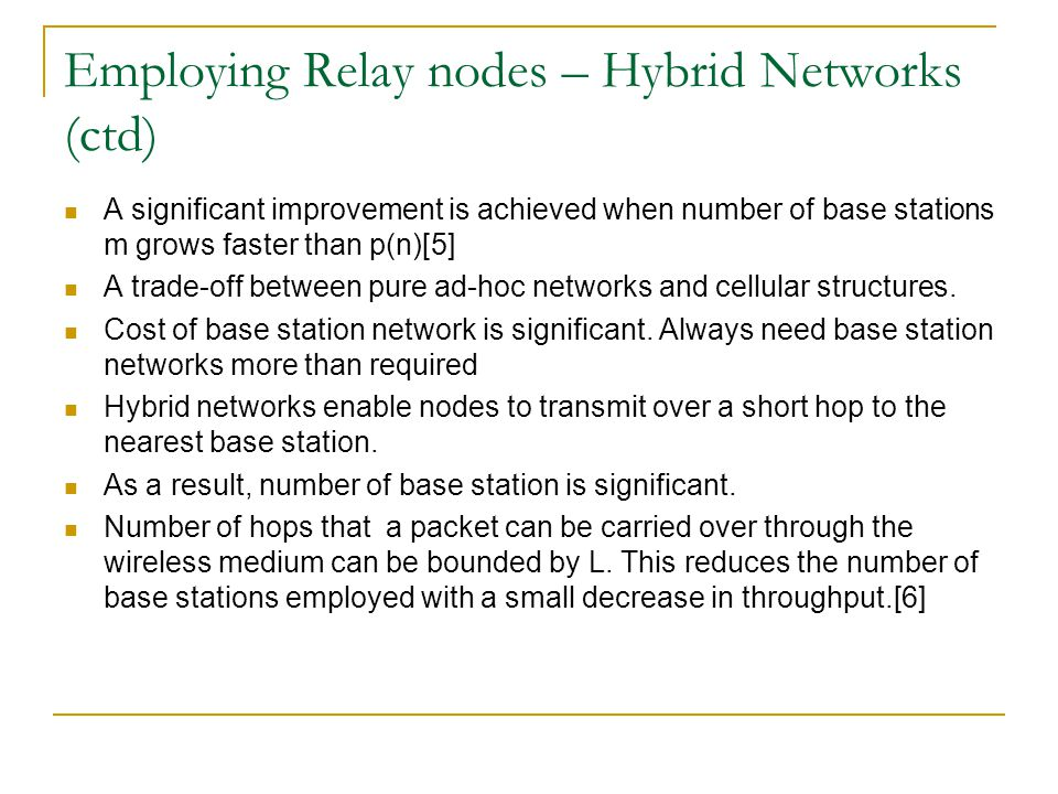 Employing Relay nodes – Hybrid Networks (ctd) A significant improvement is achieved when number of base stations m grows faster than p(n)[5] A trade-off between pure ad-hoc networks and cellular structures.
