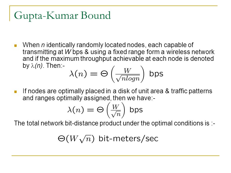 Gupta-Kumar Bound When n identically randomly located nodes, each capable of transmitting at W bps & using a fixed range form a wireless network and if the maximum throughput achievable at each node is denoted by (n).