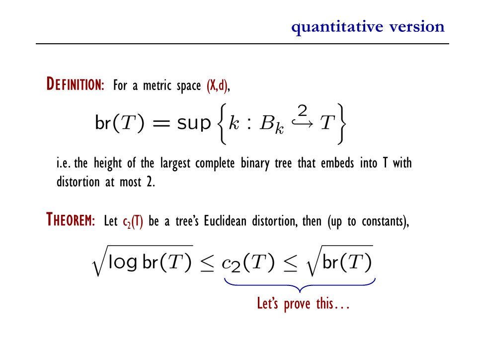 quantitative version T HEOREM: Let c 2 (T) be a tree's Euclidean distortion, then (up to constants), D EFINITION: For a metric space (X,d), i.e.