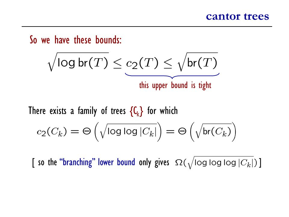 cantor trees So we have these bounds: this upper bound is tight There exists a family of trees {C k } for which [ so the branching lower bound only gives ]
