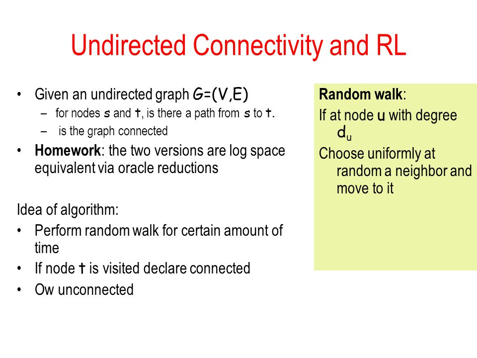 Undirected Connectivity and RL Given an undirected graph G=(V,E) –for nodes s and t, is there a path from s to t.