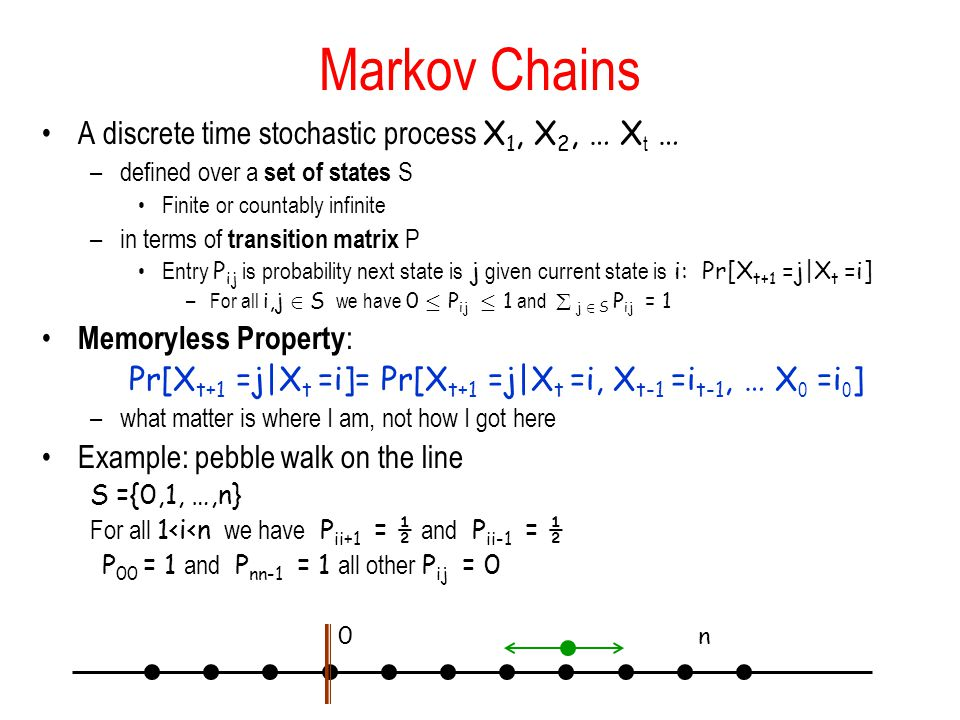 Markov Chains A discrete time stochastic process X 1, X 2, … X t … –defined over a set of states S Finite or countably infinite –in terms of transition matrix P Entry P ij is probability next state is j given current state is i: Pr[X t+1 =j|X t =i] –For all i,j 2 S we have 0 · P ij · 1 and  j 2 S P ij = 1 Memoryless Property : Pr[X t+1 =j|X t =i]= Pr[X t+1 =j|X t =i, X t-1 =i t-1, … X 0 =i 0 ] –what matter is where I am, not how I got here Example: pebble walk on the line S ={0,1, …,n} For all 1<i<n we have P ii+1 = ½ and P ii-1 = ½ P 00 = 1 and P nn-1 = 1 all other P ij = 0 0n