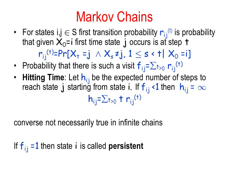 Markov Chains For states i,j 2 S first transition probability r ij (t) is probability that given X 0 =i first time state j occurs is at step t r ij (t) =Pr[X t =j Æ X s ≠j, 1 · s < t| X 0 =i] Probability that there is such a visit f ij =  t >0 r ij (t) Hitting Time : Let h ij be the expected number of steps to reach state j starting from state i.