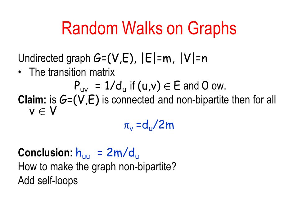 Random Walks on Graphs Undirected graph G=(V,E), |E|=m, |V|=n The transition matrix P uv = 1/d u if (u,v) 2 E and 0 ow.