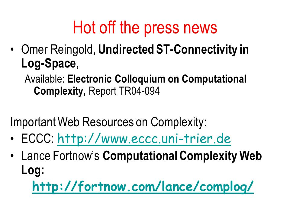 Hot off the press news Omer Reingold, Undirected ST-Connectivity in Log-Space, Available: Electronic Colloquium on Computational Complexity, Report TR Important Web Resources on Complexity: ECCC:     Lance Fortnow's Computational Complexity Web Log: