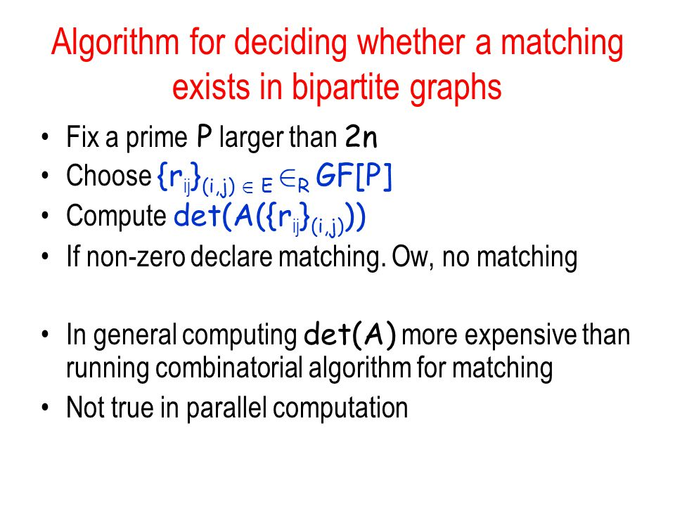 Algorithm for deciding whether a matching exists in bipartite graphs Fix a prime P larger than 2n Choose {r ij } (i,j) 2 E 2 R GF[P] Compute det(A({r ij } (i,j) )) If non-zero declare matching.