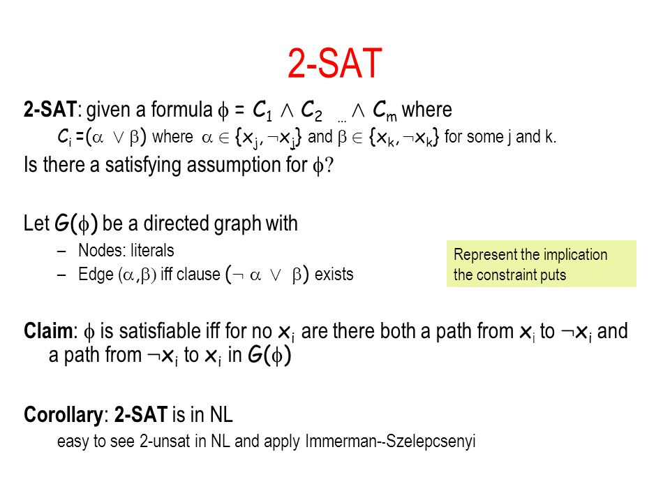 2-SAT 2-SAT : given a formula  = C 1 Æ C 2 … Æ C m where C i =(  Ç  ) where  2 {x j, : x j } and  2 {x k, : x k } for some j and k.