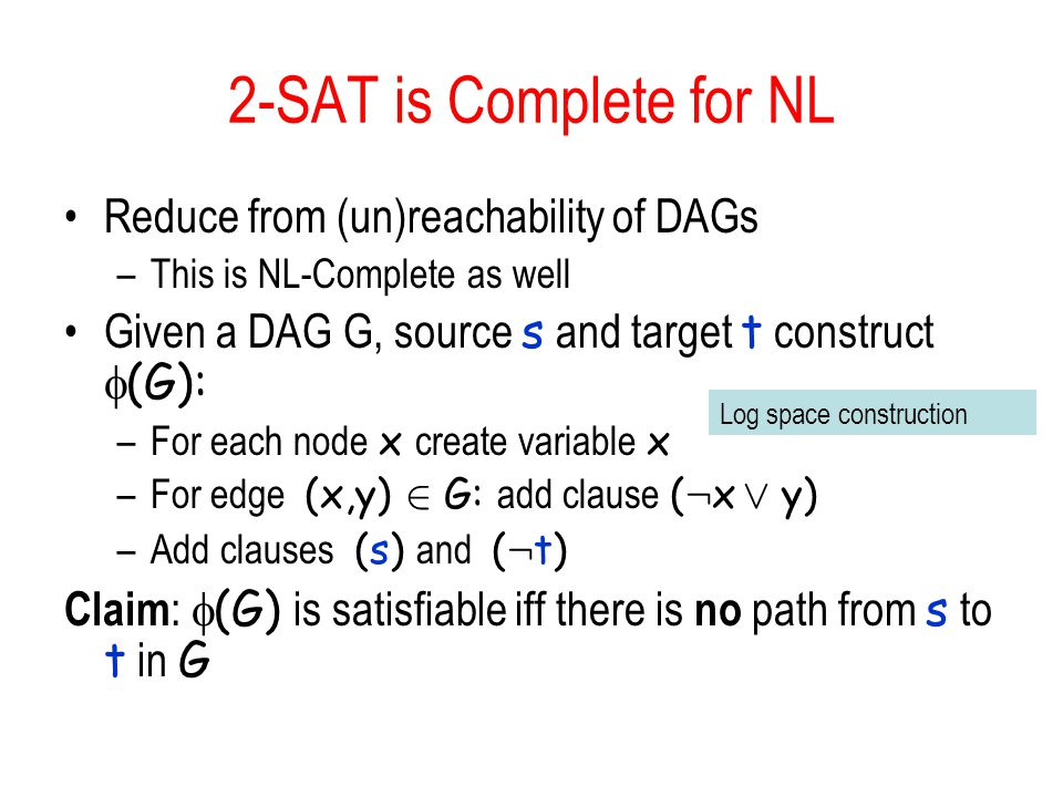 2-SAT is Complete for NL Reduce from (un)reachability of DAGs –This is NL-Complete as well Given a DAG G, source s and target t construct  (G): –For each node x create variable x –For edge (x,y) 2 G: add clause ( : x Ç y) –Add clauses (s) and ( : t) Claim :  (G) is satisfiable iff there is no path from s to t in G Log space construction