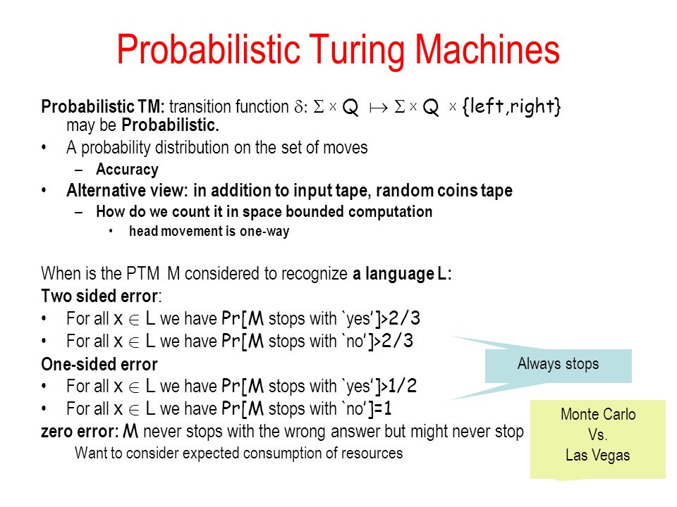 Probabilistic Turing Machines Probabilistic TM: transition function  X Q   X Q  X {left,right} may be Probabilistic.