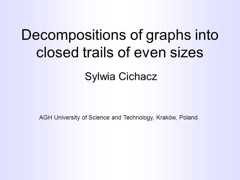 Decompositions of graphs into closed trails of even sizes Sylwia Cichacz AGH University of Science and Technology, Kraków, Poland