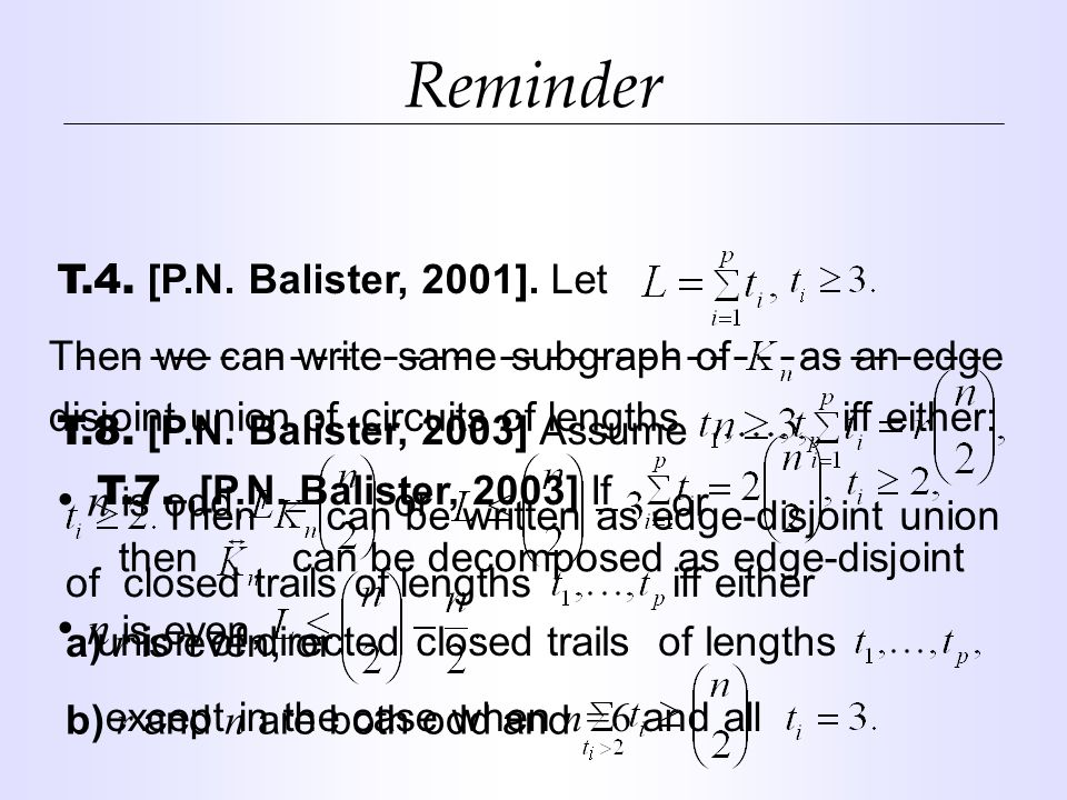 Reminder T.4. [P.N. Balister, 2001]. Let Then we can write same subgraph of as an edge disjoint union of circuits of lengths iff either: n is odd, or,