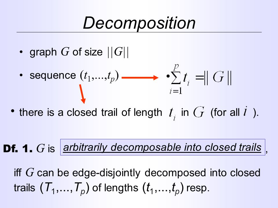 graph G of size ||G|| Decomposition sequence (t 1,...,t p ) there is a closed trail of length in (for all ).