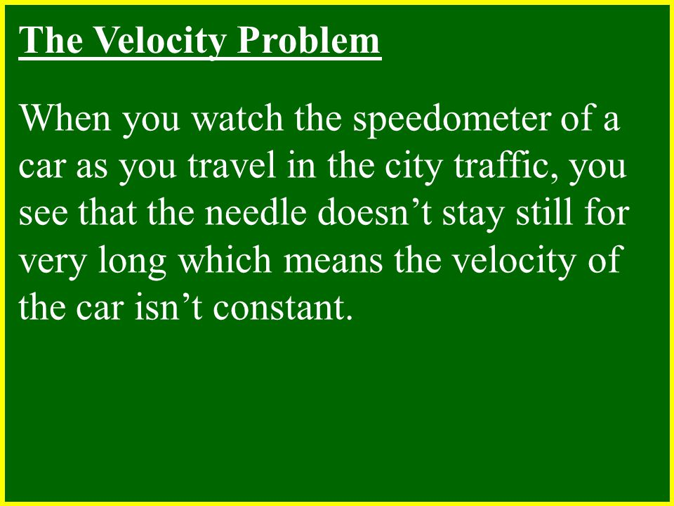 The Velocity Problem When you watch the speedometer of a car as you travel in the city traffic, you see that the needle doesn't stay still for very long which means the velocity of the car isn't constant.