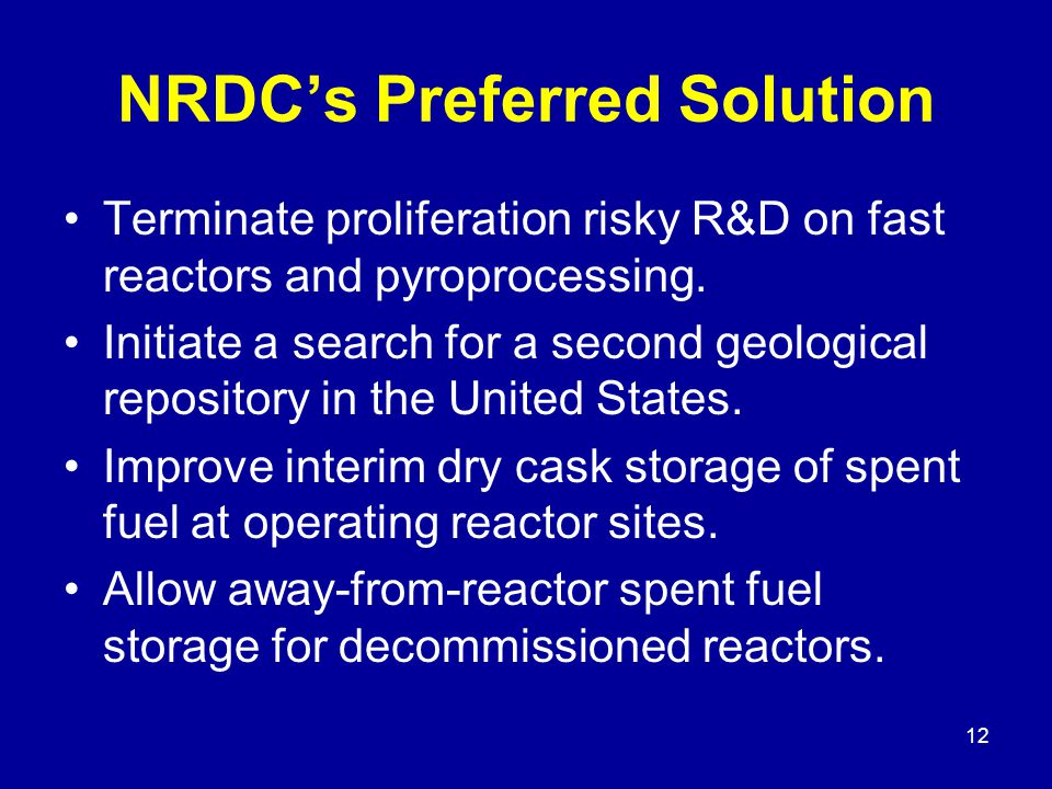 12 NRDC's Preferred Solution Terminate proliferation risky R&D on fast reactors and pyroprocessing.