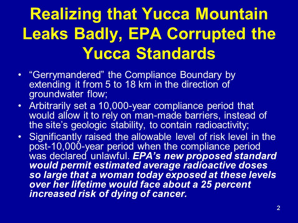 2 Realizing that Yucca Mountain Leaks Badly, EPA Corrupted the Yucca Standards Gerrymandered the Compliance Boundary by extending it from 5 to 18 km in the direction of groundwater flow; Arbitrarily set a 10,000-year compliance period that would allow it to rely on man-made barriers, instead of the site's geologic stability, to contain radioactivity; Significantly raised the allowable level of risk level in the post-10,000-year period when the compliance period was declared unlawful.