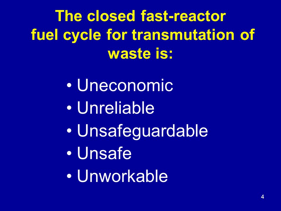 5 Uneconomical For transmutation to work every fourth or fifth reactor must be a fast reactor that will cost considerably more than a water-cooled thermal reactor, perhaps twice the cost.