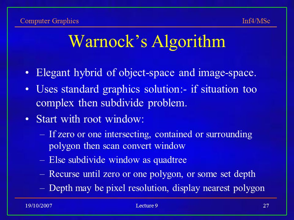 Computer Graphics Inf4/MSc 19/10/2007Lecture 927 Warnock's Algorithm Elegant hybrid of object-space and image-space. Uses standard graphics solution:-