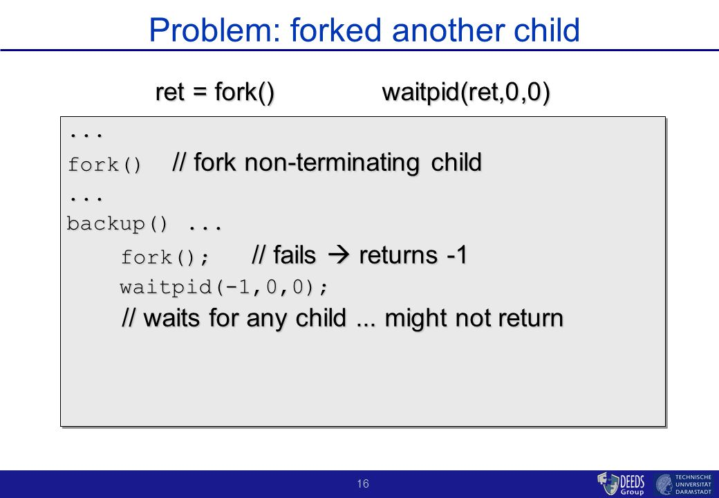 16 Problem: forked another child... fork() // fork non-terminating child...