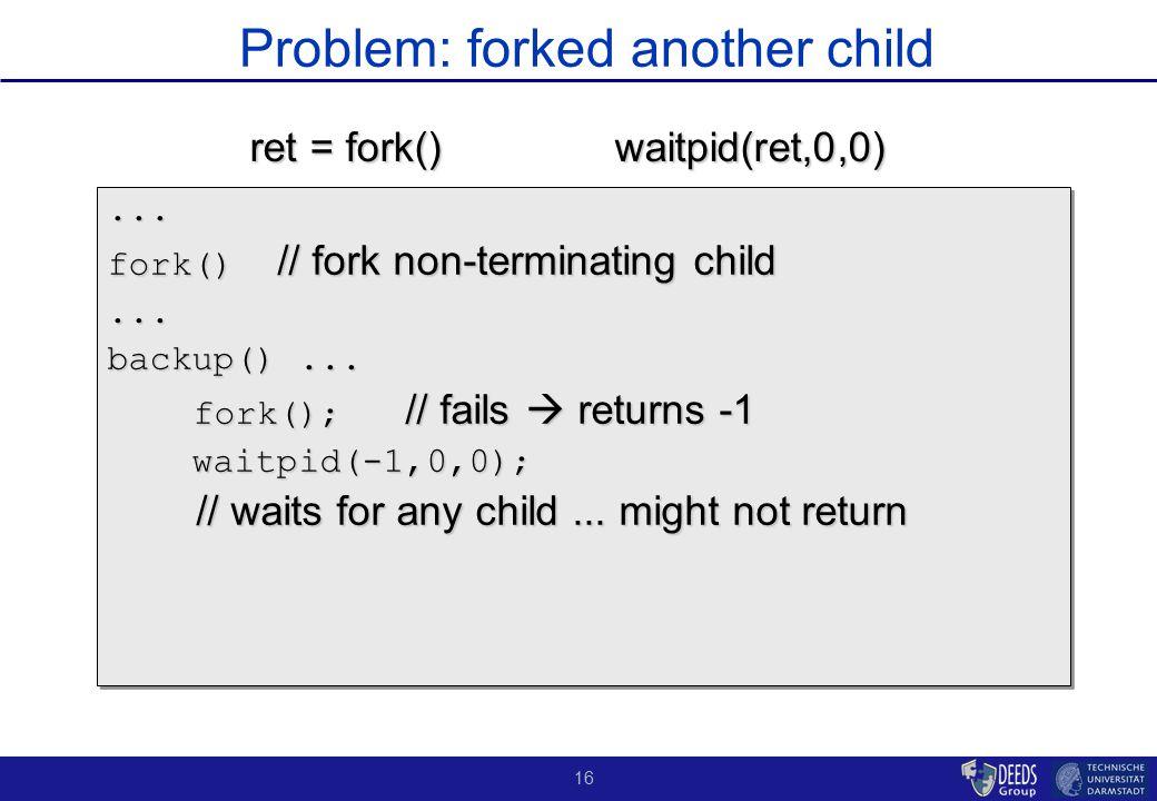 16 Problem: forked another child... fork() // fork non-terminating child... backup()... fork(); // fails  returns -1 fork(); // fails  returns -1 wa
