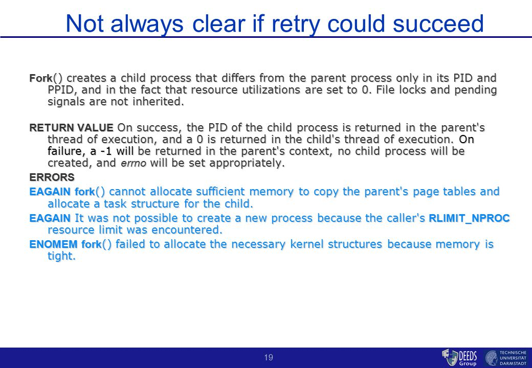 19 Not always clear if retry could succeed Fork () creates a child process that differs from the parent process only in its PID and PPID, and in the fact that resource utilizations are set to 0.