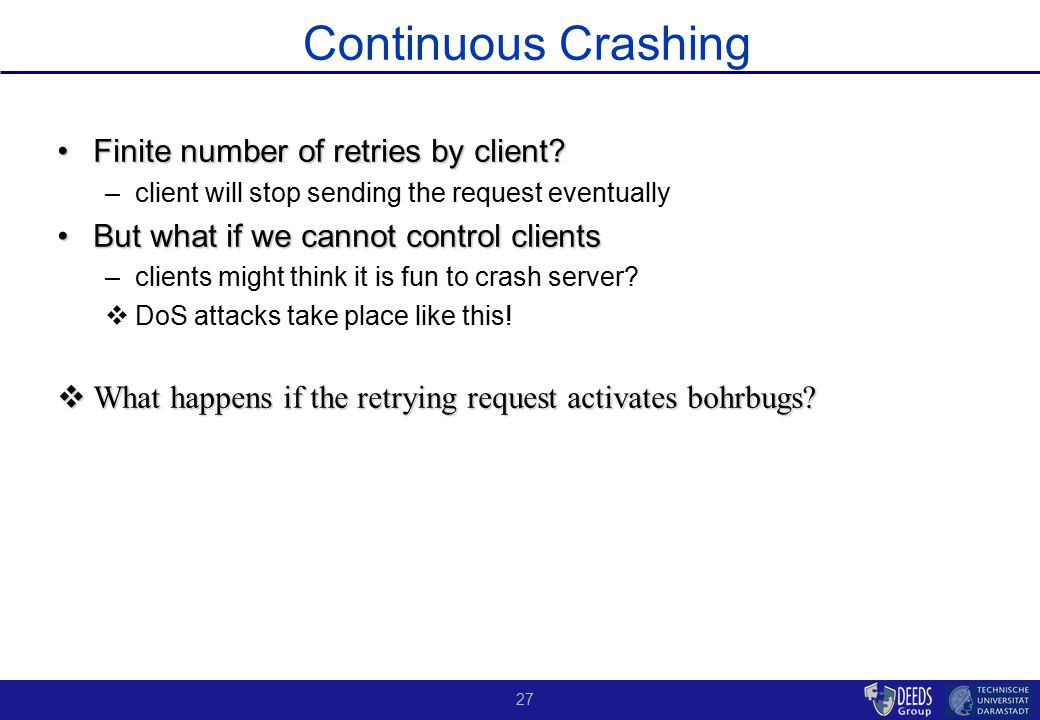 27 Continuous Crashing Finite number of retries by client?Finite number of retries by client? –client will stop sending the request eventually But wha