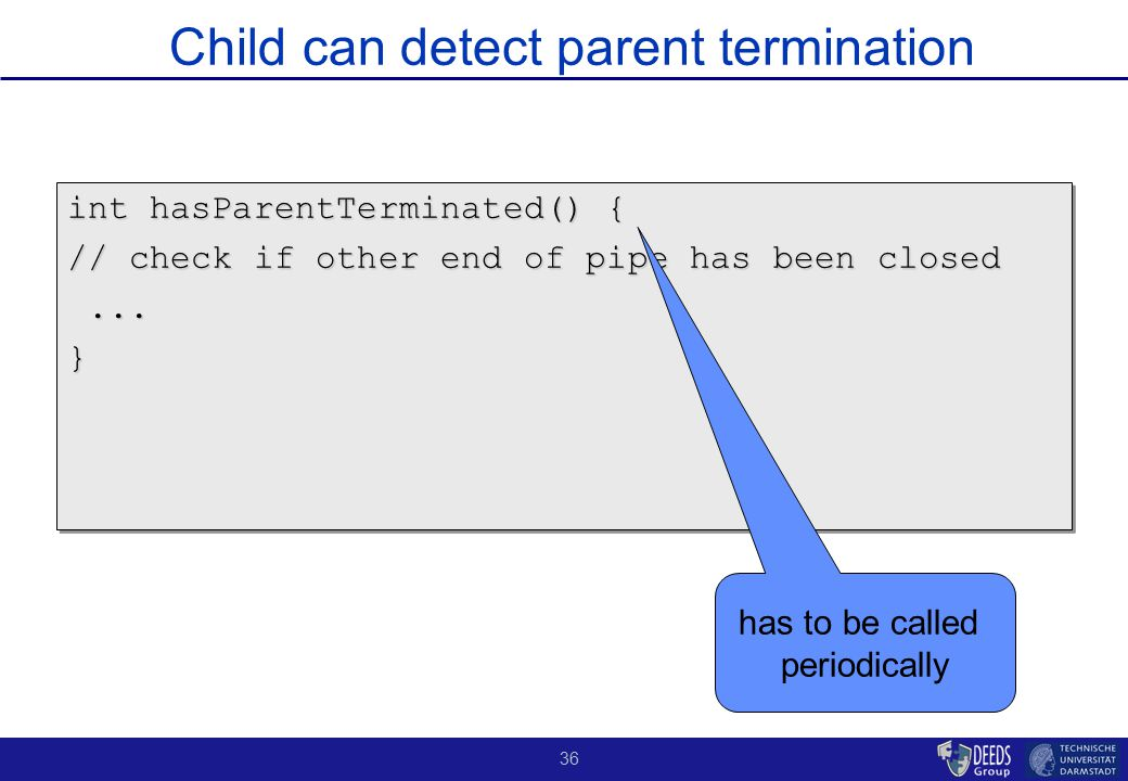 36 Child can detect parent termination int hasParentTerminated() { // check if other end of pipe has been closed......} int hasParentTerminated() { // check if other end of pipe has been closed......} has to be called periodically
