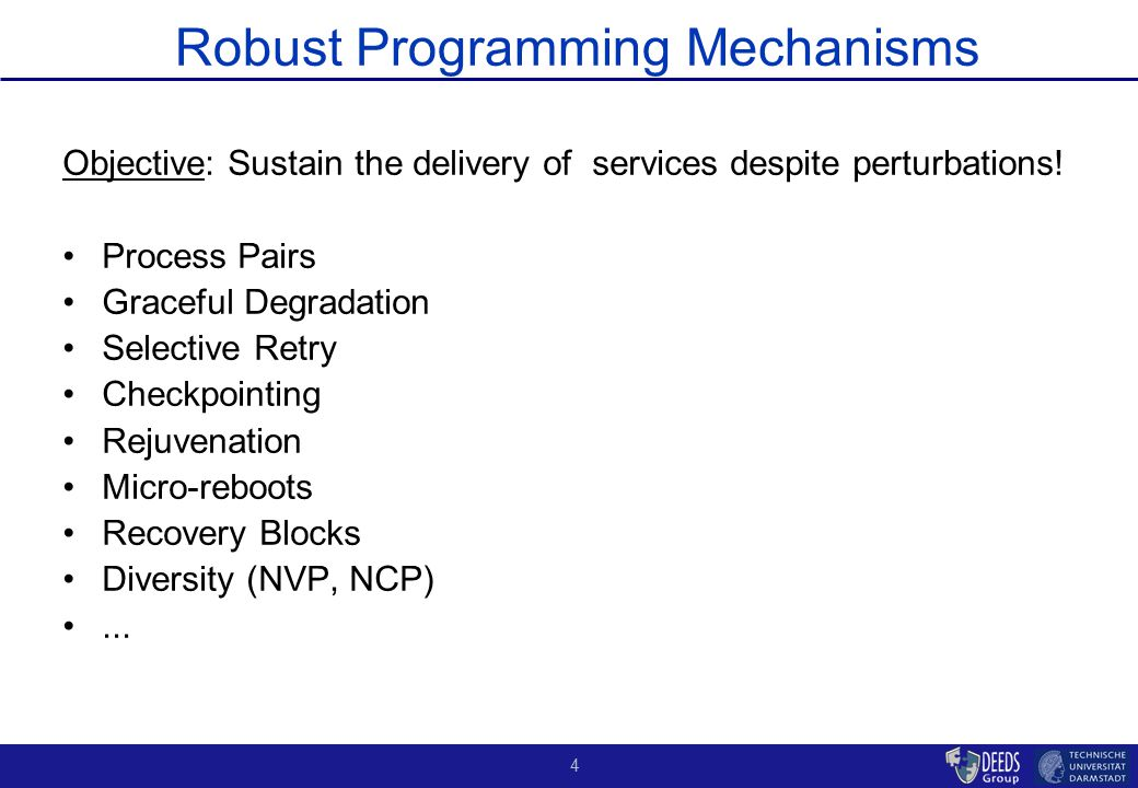 4 Robust Programming Mechanisms Objective: Sustain the delivery of services despite perturbations! Process Pairs Graceful Degradation Selective Retry