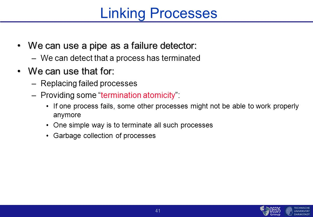 41 Linking Processes We can use a pipe as a failure detector:We can use a pipe as a failure detector: –We can detect that a process has terminated We