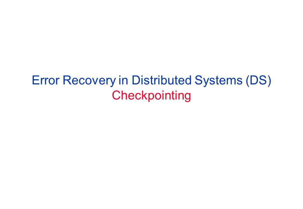 Error Recovery in Distributed Systems (DS) Checkpointing