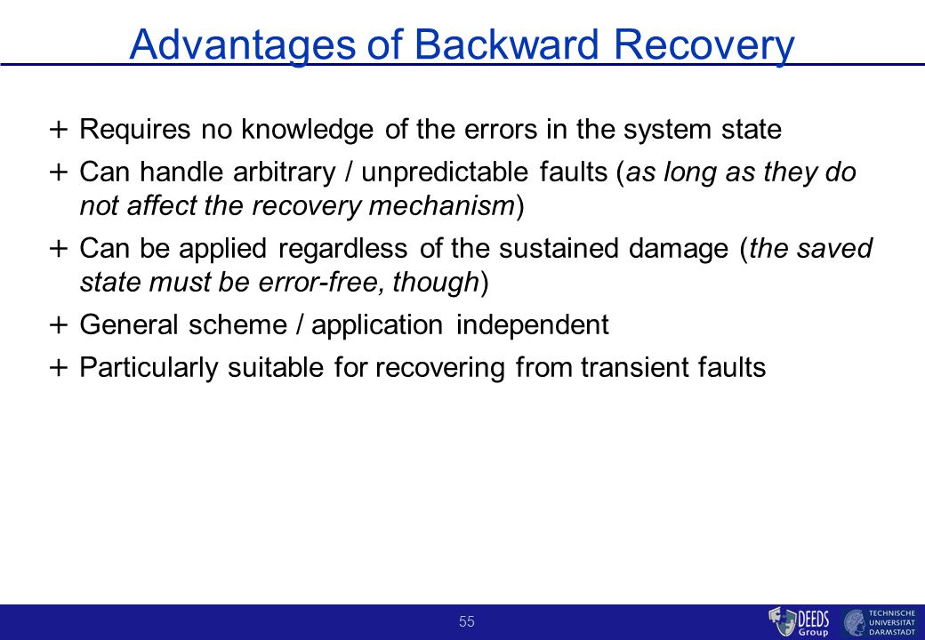 55 Advantages of Backward Recovery + + Requires no knowledge of the errors in the system state + + Can handle arbitrary / unpredictable faults (as long as they do not affect the recovery mechanism) + + Can be applied regardless of the sustained damage (the saved state must be error-free, though) + + General scheme / application independent + + Particularly suitable for recovering from transient faults