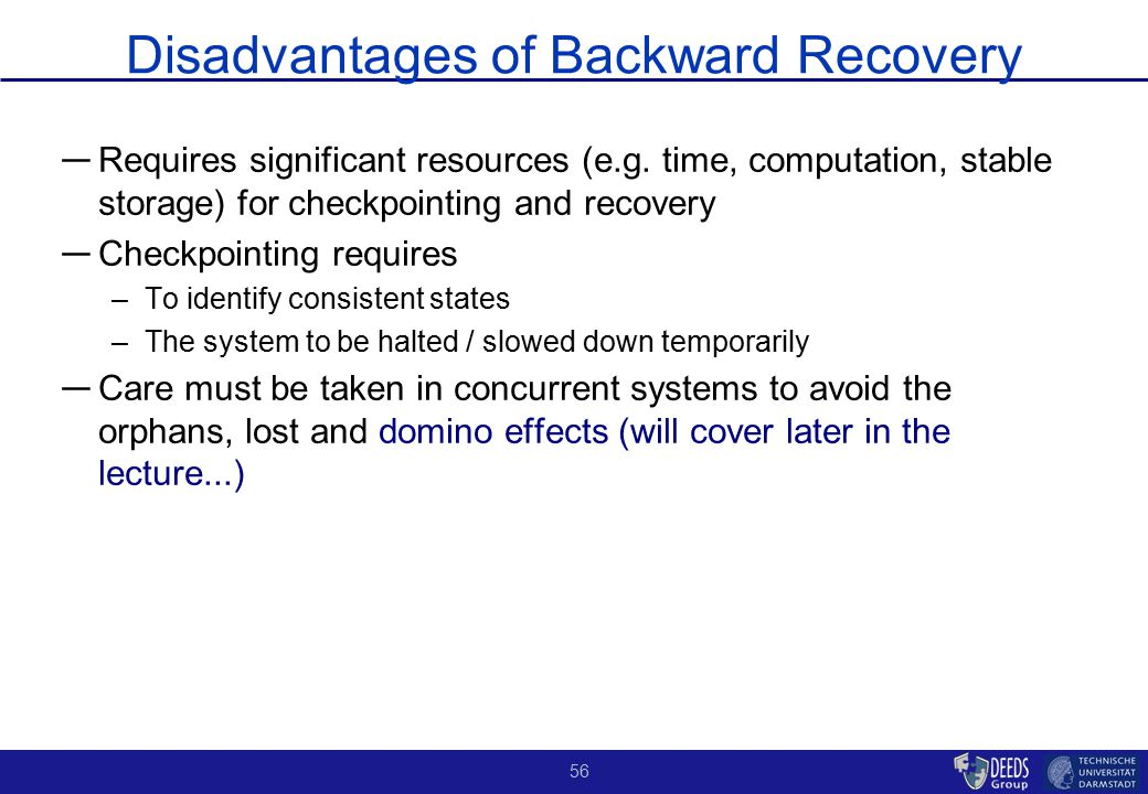56 Disadvantages of Backward Recovery ― ― Requires significant resources (e.g. time, computation, stable storage) for checkpointing and recovery ― ― C