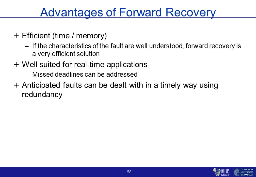 58 Advantages of Forward Recovery + + Efficient (time / memory) –If the characteristics of the fault are well understood, forward recovery is a very e