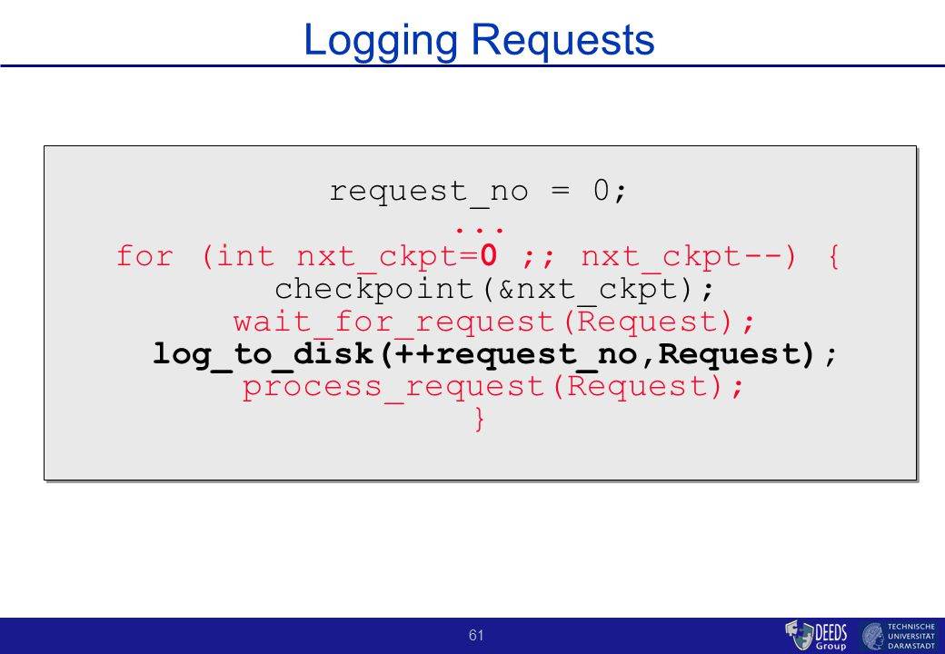 61 Logging Requests request_no = 0;... for (int nxt_ckpt=0 ;; nxt_ckpt--) { checkpoint(&nxt_ckpt); wait_for_request(Request); log_to_disk(++request_no