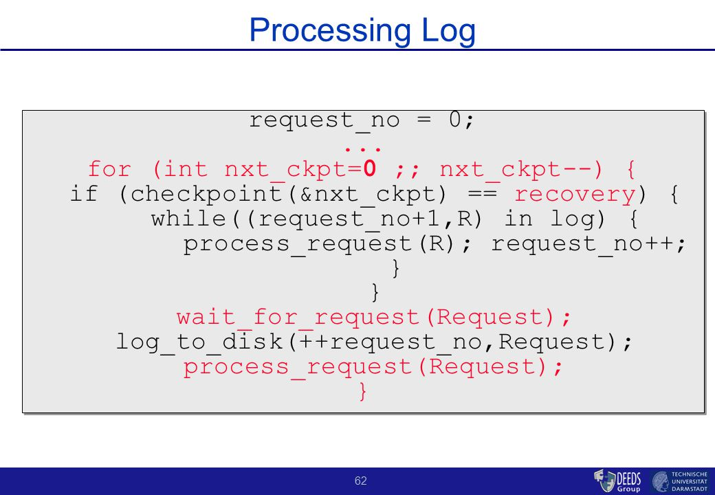 62 Processing Log request_no = 0;... for (int nxt_ckpt=0 ;; nxt_ckpt--) { if (checkpoint(&nxt_ckpt) == recovery) { while((request_no+1,R) in log) { pr