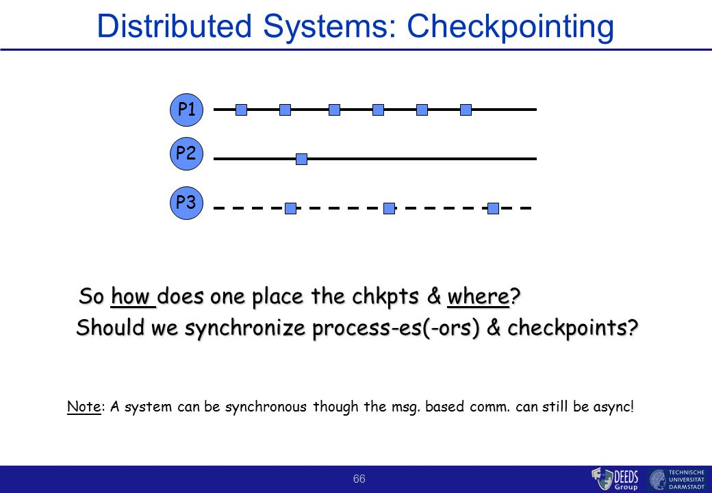 66 Distributed Systems: Checkpointing So how does one place the chkpts & where? Should we synchronize process-es(-ors) & checkpoints? Should we synchr