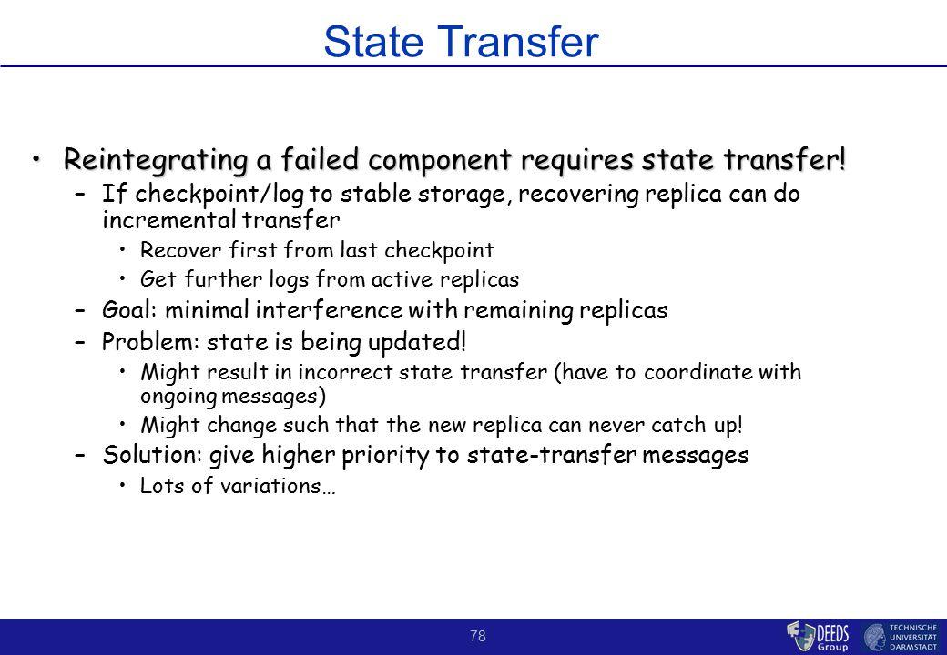 78 State Transfer Reintegrating a failed component requires state transfer!Reintegrating a failed component requires state transfer! –If checkpoint/lo