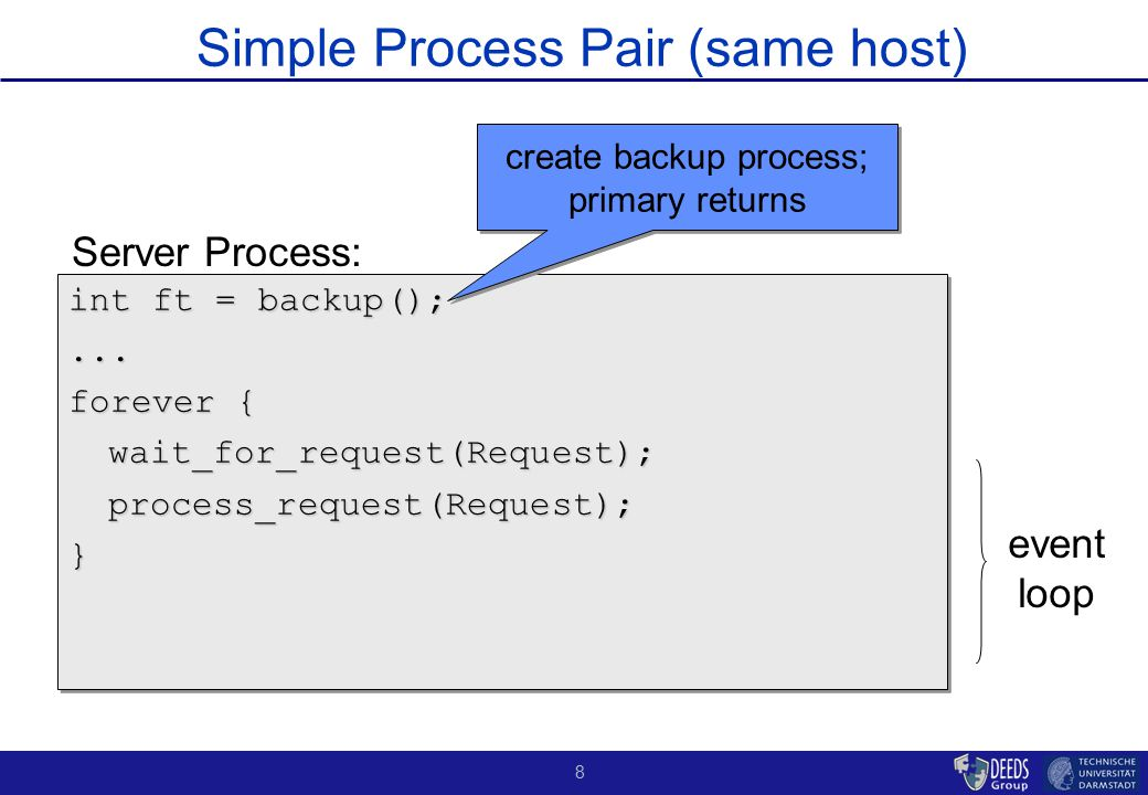 9 Simple Process Pair Implementation backup event loop - Don't forget that we are assuming that the backup has the full state info or that the needed state is stored on (external) stable storage - Mostly focusing on crash failures…primary can hang too…watchdog timers - Transients ok too except this model is at a basic concept level…