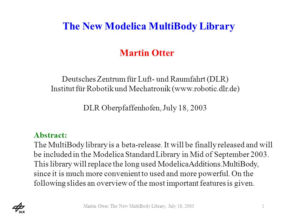 Martin Otter: The New MultiBody Library, July 18, 20031 The New Modelica MultiBody Library Martin Otter Deutsches Zentrum für Luft- und Raumfahrt (DLR) Institut für Robotik und Mechatronik (www.robotic.dlr.de) DLR Oberpfaffenhofen, July 18, 2003 Abstract: The MultiBody library is a beta-release.