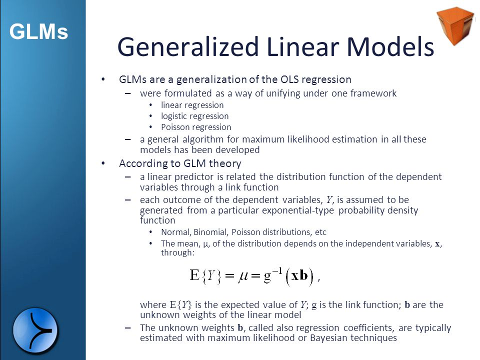 GLMs Generalized Linear Models GLMs are a generalization of the OLS regression – were formulated as a way of unifying under one framework linear regre