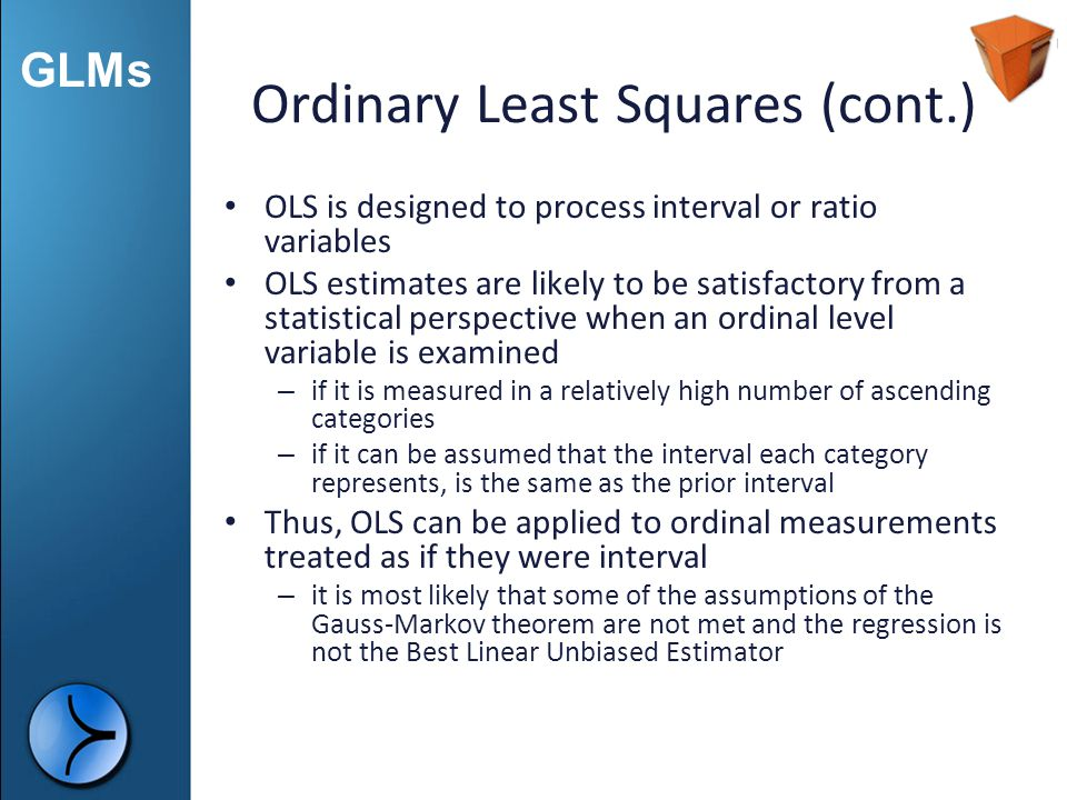 GLMs Ordinary Least Squares (cont.) OLS is designed to process interval or ratio variables OLS estimates are likely to be satisfactory from a statisti