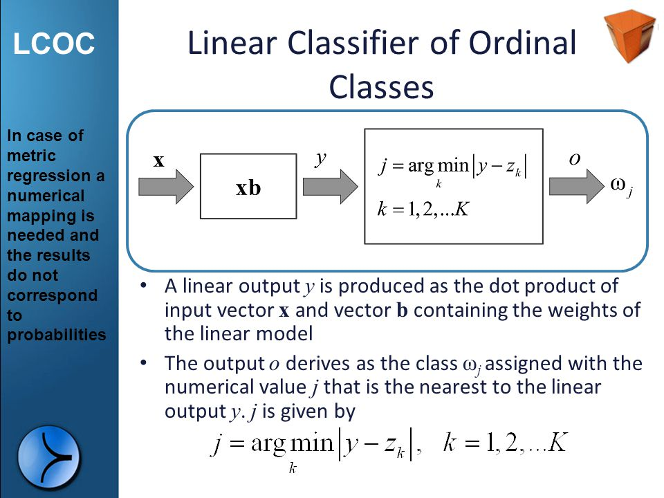 LCOC Linear Classifier of Ordinal Classes Performs numerical mapping of the K ordered classes. into real numbers Classification is based on the assump