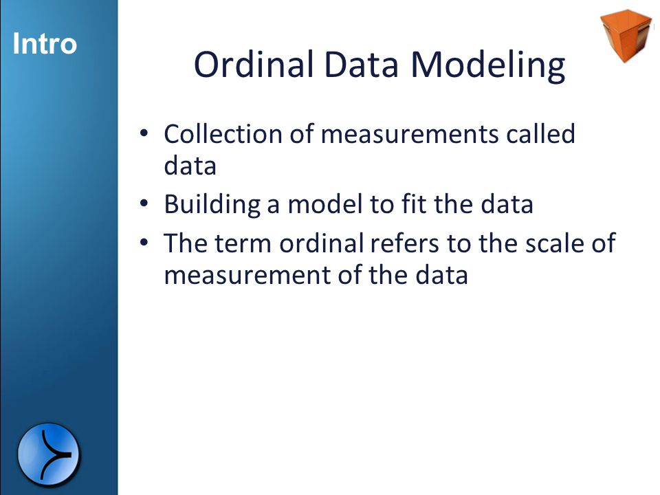 Intro Ordinal Data Modeling Collection of measurements called data Building a model to fit the data The term ordinal refers to the scale of measuremen