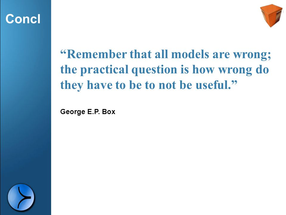 """Concl """"Remember that all models are wrong; the practical question is how wrong do they have to be to not be useful."""" George E.P. Box"""