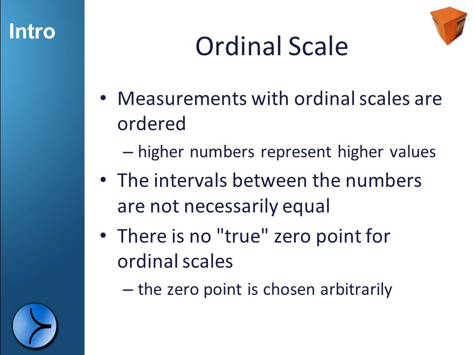 Intro Ordinal Scale Measurements with ordinal scales are ordered – higher numbers represent higher values The intervals between the numbers are not ne
