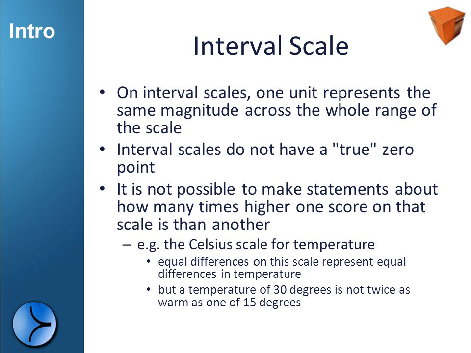 Intro Interval Scale On interval scales, one unit represents the same magnitude across the whole range of the scale Interval scales do not have a