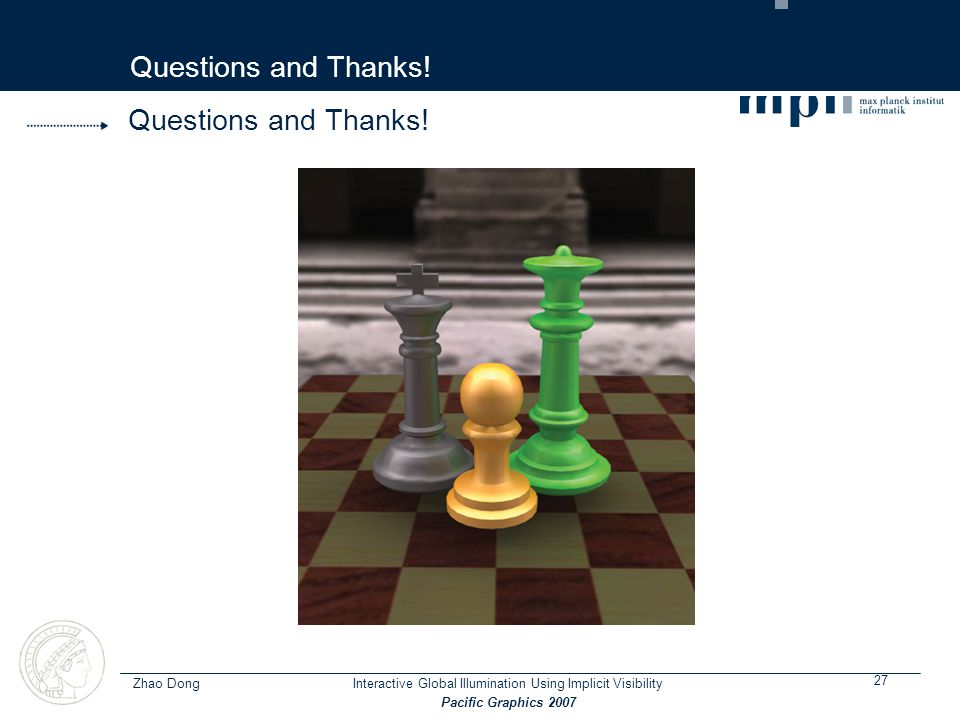 Zhao Dong 27 Interactive Global Illumination Using Implicit Visibility Pacific Graphics 2007 Questions and Thanks!